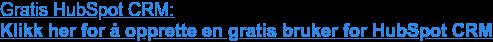 Gratis HubSpot CRM:  Klikk her for å opprette en gratis bruker for HubSpot CRM