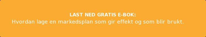 LAST NED GRATIS E-BOK: Hvordan lage en markedsplan som gir effekt og som blir brukt
