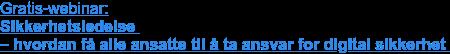 Gratis-webinar:   Sikkerhetsledelse  – hvordan få alle ansatte til å ta ansvar for digital sikkerhet