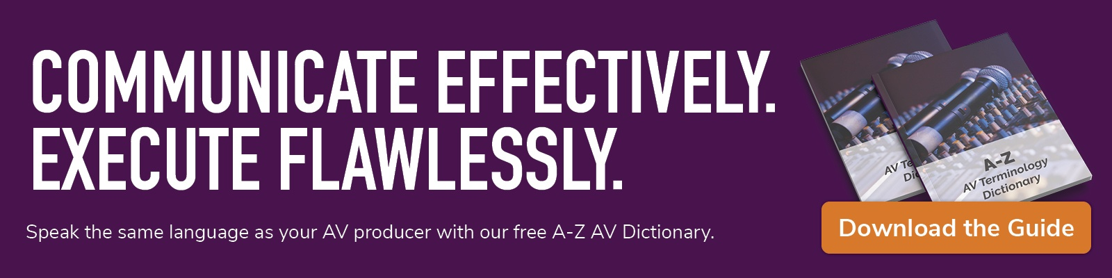 communicate effectively; execute flawlessly; speak the same language as your AV producer with our free a-z AV dictionary; download the guide