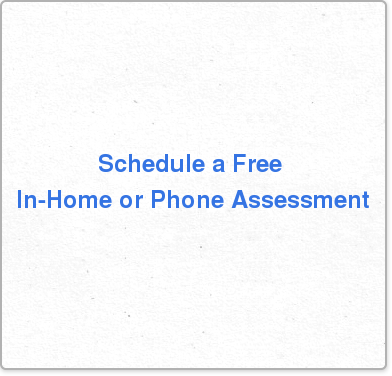 Schedule a Free  In-Home or Phone Assessment