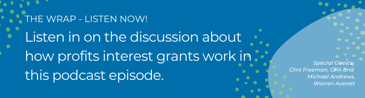 Listen in on the discussion about how profits interest grants work in this podcast episode.