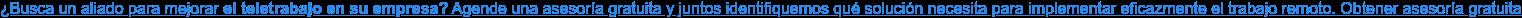 ¿Busca un aliado para mejorar el teletrabajo en su empresa? Agende una  asesoría gratuita y juntos identifiquemos qué solución necesita para  implementar eficazmente el trabajo remoto. Obtener asesoría gratuita