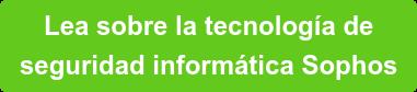 Lea sobre la tecnología de   seguridad informática Sophos