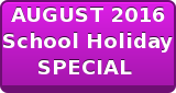 AUGUST 2016 School Holiday SPECIAL