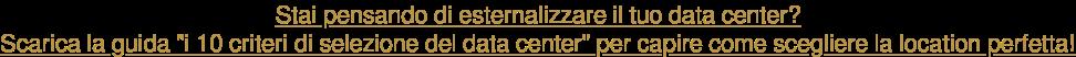 """Stai pensando di esternalizzare il tuo data center? Scarica la guida """"i 10  criteri di selezione del data center"""" per capire come scegliere la location  perfetta!"""