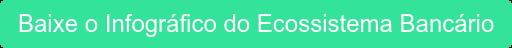 Baixe o Infográfico do EcossistemaBancário