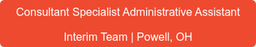Consultant Specialist Administrative Assistant Interim Team | Powell, OH