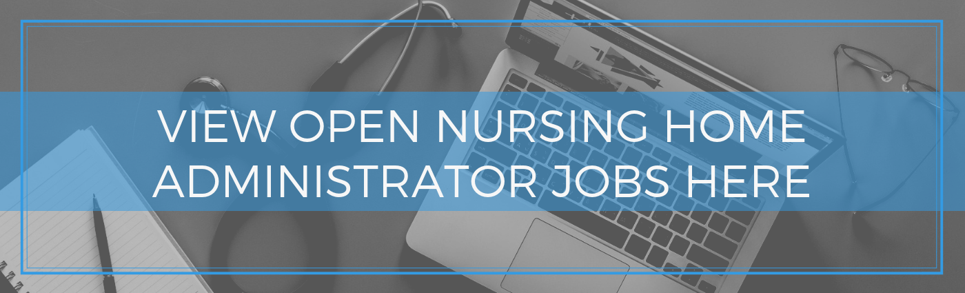 View Open Nursing Home Administrator Jobs Here