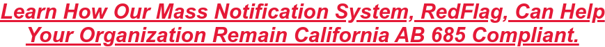 Learn How Our Mass Notification System, RedFlag, Can Help  Your Organization Remain California AB 685 Compliant.