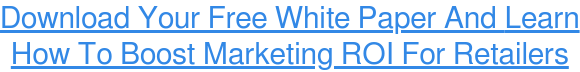 Download Your Free White Paper And Learn  How To Boost Marketing ROI For  Retailers