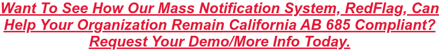 Want To See How Our Mass Notification System, RedFlag, Can Help Your  Organization Remain California AB 685 Compliant? Request Your Demo/More Info  Today.