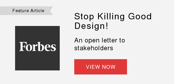 Feature Article    Stop Killing Good Design!  An open letterto stakeholders  VIEW NOW