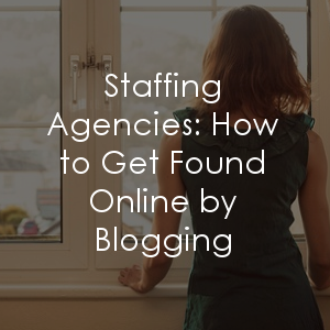 Help customers find your staffing agency by blogging