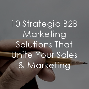 Align your sales and marketing efforts with these 10 strategic marketing solutions