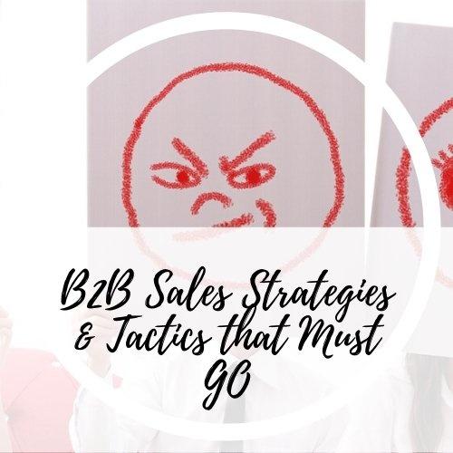 B2B Sales Strategies and Tactics that Must Go