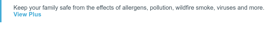Keep your family safe from the effects of allergens, pollution, wildfire smoke,  viruses and more.View Plus
