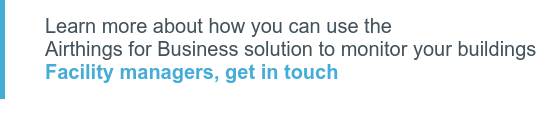 Learn more about how you can use the  Airthings for Business solution to monitor your buildings Facility managers, get in touch
