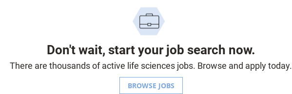 Don't wait, start your job search now.  There are thousands of active life sciences jobs. Browse and apply today.  Browse Jobs