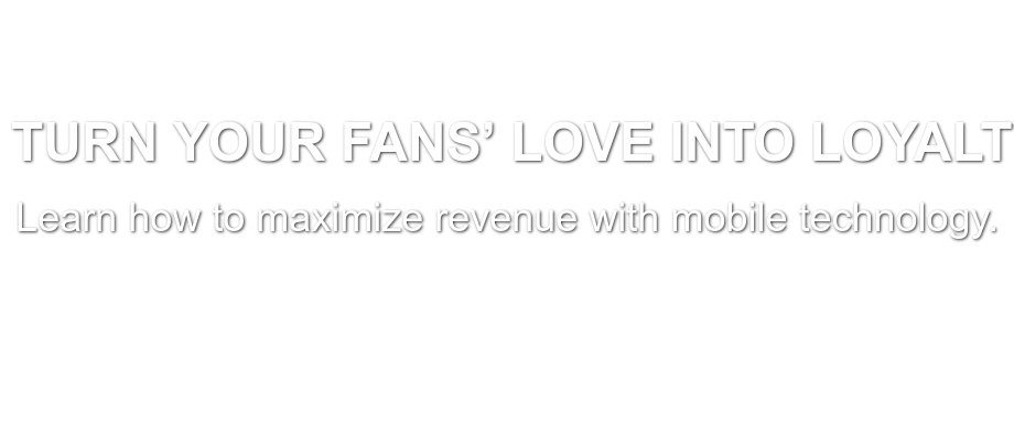 Turn Your Fans' Love Into Loyalty Learn how to maximize revenue with mobile  technology. Schedule Your Consultation