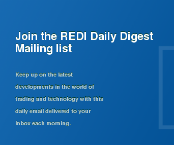 Join the REDI Daily Digest Mailing list  Keep up on the latest developments in the world of trading and technology with  this daily email delivered to your inbox each morning.