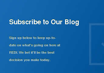 Subscribe to Our Blog  Sign up below to keep up-to-date on what's going on here at REDI. We bet  it'll be the best decision you make today.
