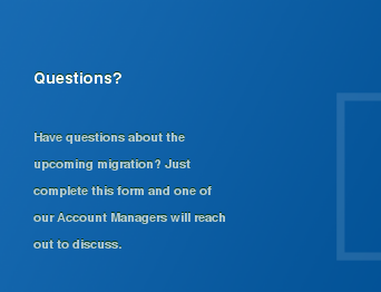 Questions?  Have questions about the upcoming migration? Just complete this form and one  of our Account Managers will reach out to discuss.