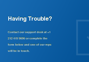Having Trouble?   Contact our support desk at +1 212 419 9696 or complete the form below and one  of our reps will be in touch.