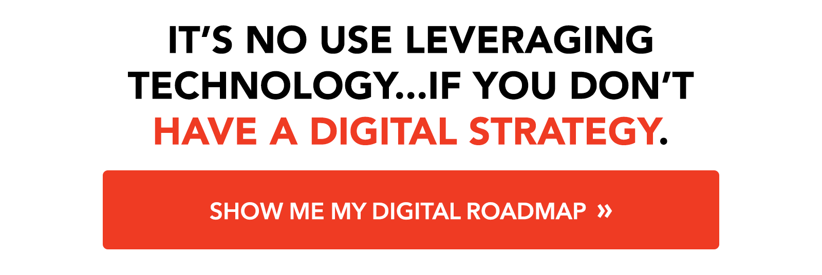 It's no use leveraging technology...if you don't have a digital strategy: Show me my digital roadmap »