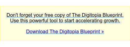 Don'tforget your free copy of The Digitopia Blueprint.  Use this powerful tool to start accelerating growth.  Download The Digitopia Blueprint »