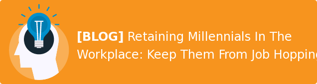 [BLOG] Retaining Millennials In The Workplace: Keep Them From Job Hopping.