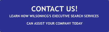 CONTACT US! LEARN HOW WILSONHCG'S EXECUTIVE SEARCH SERVICES  CAN ASSIST YOUR COMPANY TODAY