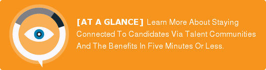 [AT A GLANCE]Learn More About Staying Connected To Candidates Via Talent  Communities And The BenefitsIn Five Minutes Or Less.