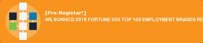 [Pre-Register!] WILSONHCG 2018 FORTUNE 500 TOP 100 EMPLOYMENT BRANDS REPORT