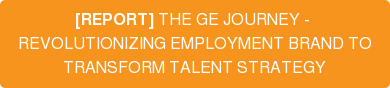 [REPORT] THE GE JOURNEY -  REVOLUTIONIZING EMPLOYMENT BRAND TO TRANSFORM TALENT STRATEGY