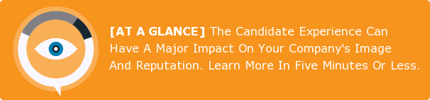 [AT A GLANCE] The Candidate Experience Can Have A Major Impact On Your  Company's Image And Reputation. Learn More In Five Minutes Or Less.