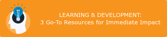 LEARNING & DEVELOPMENT: 3 Go-To Resources for Immediate Impact