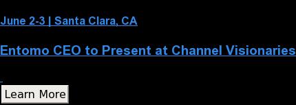June 2-3 | Santa Clara, CA  Entomo CEO to Present at Channel Visionaries   Learn More