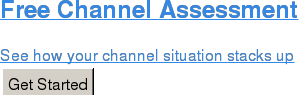 Free Channel Assessment  See how your channel situation stacks up Get Started