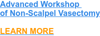 Advanced Workshop  of Non-Scalpel Vasectomy    LEARN MORE