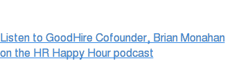 Listen to GoodHire Cofounder, Brian Monahan  on the HR Happy Hour podcast