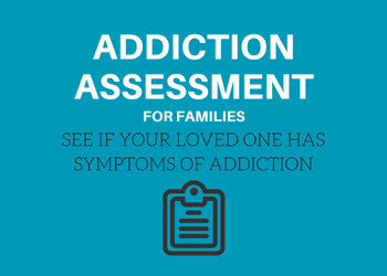 Addiction Assessment for Families - See if your loved one has symptoms of addiction