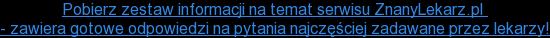 Pobierz zestaw informacji na temat serwisu ZnanyLekarz.pl  - zawiera gotowe odpowiedzi na pytania najczęściej zadawane przez lekarzy!