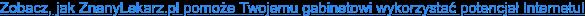 Zobacz, jak ZnanyLekarz.pl pomoże Twojemu gabinetowi wykorzystać potencjał  Internetu!