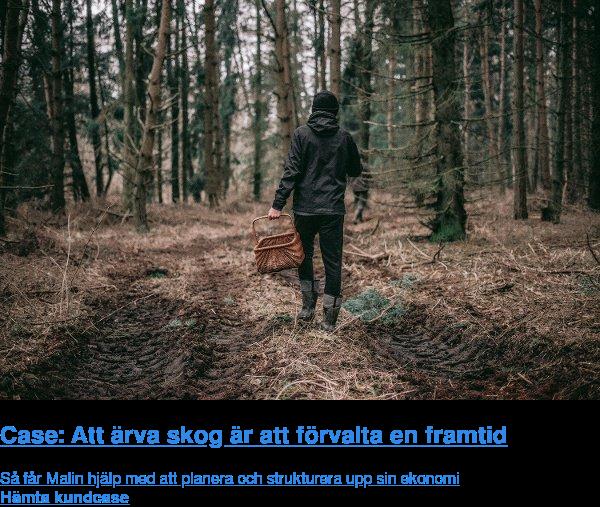 Case: Att ärva skog är att förvalta en framtid  Så får Malin hjälp med att planera och strukturera upp sin ekonomi Hämta case