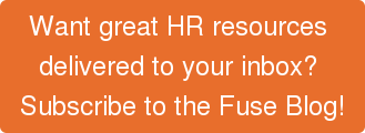 Want great HR resources  delivered to your inbox?  Subscribe to the Fuse Blog!