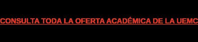 CONSULTA TODA LA OFERTA ACADÉMICA DE LA UEMC