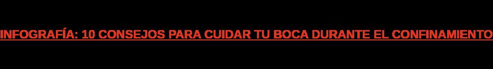 INFOGRAFÍA: 10 CONSEJOS PARA CUIDAR TU BOCA DURANTE EL CONFINAMIENTO