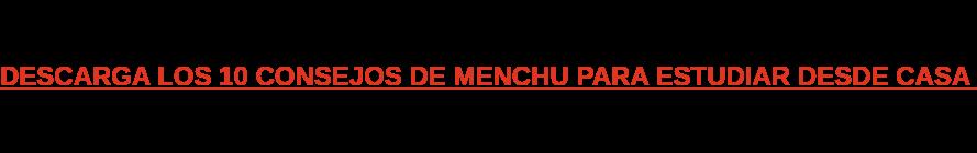 DESCARGA LOS 10 CONSEJOS DE MENCHU PARA ESTUDIAR DESDE CASA