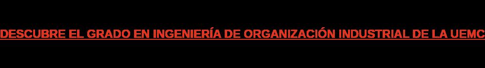 DESCUBRE EL GRADO EN INGENIERÍA DE ORGANIZACIÓN INDUSTRIAL DE LA UEMC